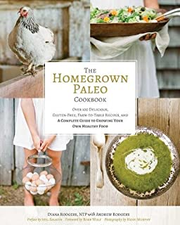 The Homegrown Paleo Cookbook: Over 100 Delicious, Gluten-Free, Farm-to-Table Recipes, and a Complete Guide to Growing Your...