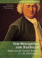 Vom Weissgerber zum Bundesrat: Basel und die Familie Brenner 17.-20. Jahrhundert