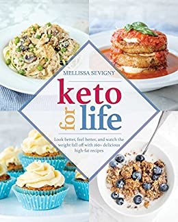 Keto for Life: Look Better, Feel Better, and Watch the Weight Fall off with 160+ Delicious High-Fat Recipes by [Melissa  Sevigny]