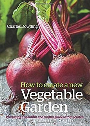 Dowding, C: How to create a New Vegetable Garden: Producing a Beautiful and Fruitful Garden from Scratch /]ccharles Dowding
