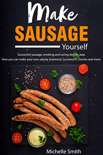 Make sausage yourself: Successful sausage, smoking and curing step by step. How you can make your own salami, bratwurst, currywurst, chorizo and more
