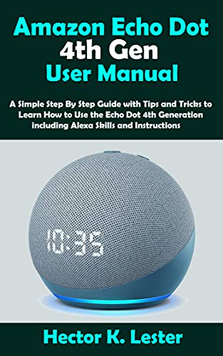 Amazon Echo Dot 4th Gen User Manual: A Simple Step By Step Guide with Tips and Tricks to Learn How to Use the Echo Dot 4th Generation including Alexa Skills and Instructions (English Edition)