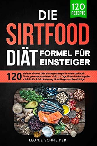 Die Sirtfood Diät Formel für Einsteiger: 120 einfache Sirtfood Diät Rezepte in einem Kochbuch für gesundes Abnehmen – inkl. 21 Tage Sirtuin Ernährungsplan + Schritt für Schritt Anleitung für Anfänger