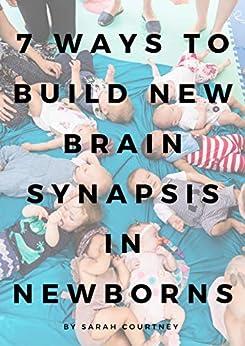 7 Ways To Build New Brain Synapsis In Newborns: Developmental Milestones For Babies by [Sarah Courtney ]