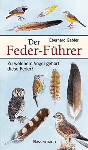 Der Feder-Führer: Zu welchem Vogel gehört diese Feder? Vögel Mitteleuropas an Ihren Federn erkennen