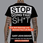 Stop Doing That Sh*t     End Self-Sabotage and Demand Your Life Back              Written by:                                                                                                                                 Gary John Bishop                               Narrated by:                                                                                                                                 Gary John Bishop                      Length: 4 hrs and 41 mins     40 ratings     Overall 4.6