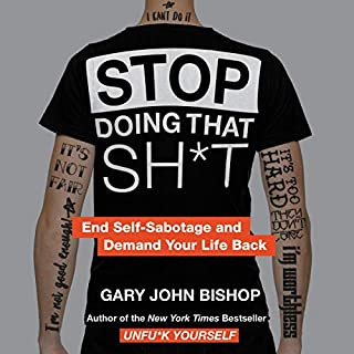 Stop Doing That Sh*t     End Self-Sabotage and Demand Your Life Back              By:                                                                                                                                 Gary John Bishop                               Narrated by:                                                                                                                                 Gary John Bishop                      Length: 4 hrs and 41 mins     585 ratings     Overall 4.8