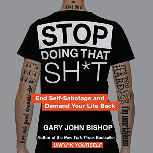 Stop Doing That Sh*t     End Self-Sabotage and Demand Your Life Back              Written by:                                                                                                                                 Gary John Bishop                               Narrated by:                                                                                                                                 Gary John Bishop                      Length: 4 hrs and 41 mins     43 ratings     Overall 4.7