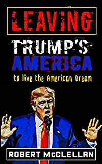 Leaving Trump's America: To Live the American Dream