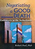 Negotiating a Good Death: Euthanasia in the Netherlands - Robert Pool