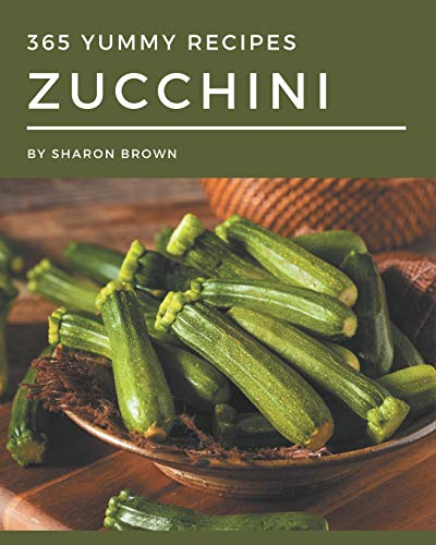 365 Yummy Zucchini Recipes: A Yummy Zucchini Cookbook You Will Love