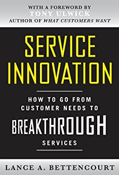Service Innovation: How to Go from Customer Needs to Breakthrough Services by [Lance Bettencourt]