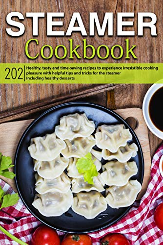 Steamer cookbook: 202 healthy, tasty and time-saving recipes to experience irresistible cooking pleasure with helpful tips and tricks for the steamer | including healthy desserts