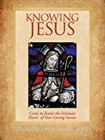 Knowing Jesus: Come to Know the Intimate Heart of Your Loving Savior