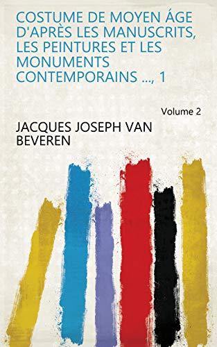 Costume de moyen áge d'après les manuscrits, les peintures et les monuments contemporains ..., 1 Volume 2