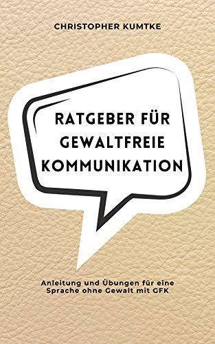 Ratgeber für gewaltfreie Kommunikation: Anleitung und Übungen für eine Sprache ohne Gewalt mit GFK