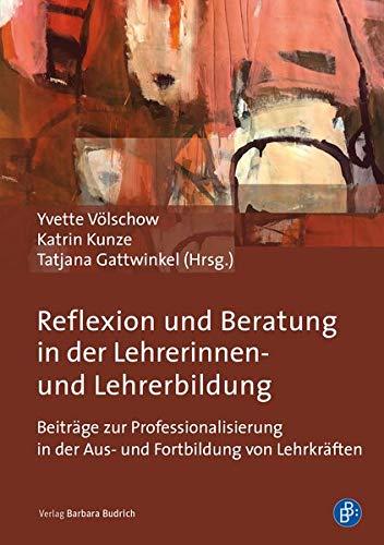 Reflexion und Beratung in der Lehrerinnen- und Lehrerbildung: Beiträge zur Professionalisierung in der Aus- und Fortbildung von Lehrkräften: Beiträge zur Professionalisierung von Lehrkräften