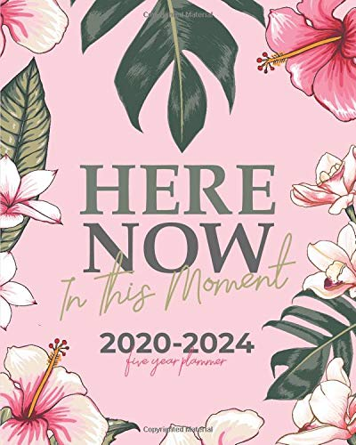 2020-2024 Five Year Planner (Here Now In This Moment Pink Tropics Cover): Monthly Planner 5 Years - Desk Calendar for School, Home and Work - 60 month Diary, Agenda, To Do List, Goals, Schedule, Tasks