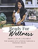 Ready For Wellness: Wellness Guide & Cookbook for Women with Uterine Fibroids and Feminine Health Issues