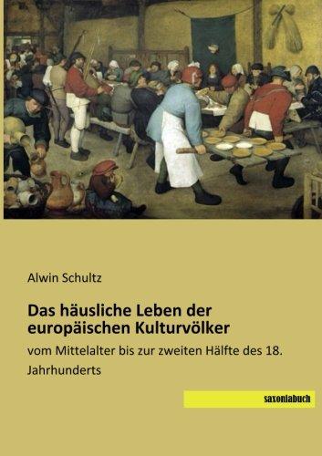 Das haeusliche Leben der europaeischen Kulturvoelker: vom Mittelalter bis zur zweiten Haelfte des 18. Jahrhunderts