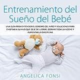 Entrenamiento del Sueño del Bebé : Una Guìa para Entender el Cerebro del niño y Soluciones para Enseñar a su Hijo que deje de llorar, Dormir toda la noche y Aumentar la Disciplina