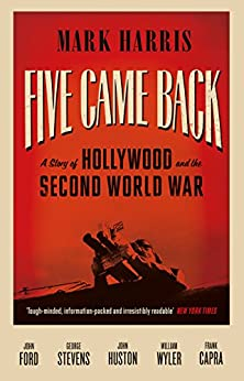 Five Came Back: A Story of Hollywood and the Second World War by [Mark Harris]