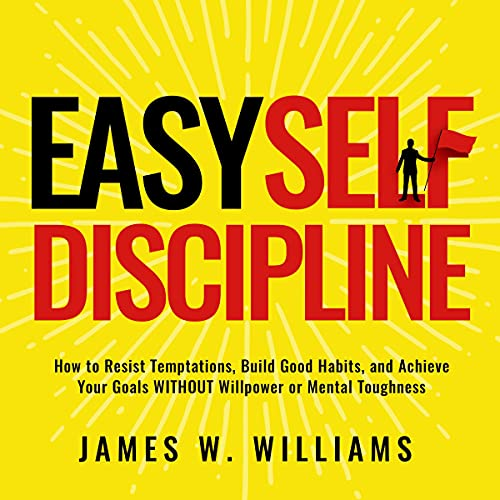 Easy Self-Discipline: How to Resist Temptations, Build Good Habits, and Achieve Your Goals Without Will Power or Mental T...