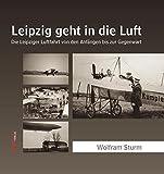 Leipzig geht in die Luft: Die Leipziger Luftfahrt von den Anfängen bis zur Gegenwart