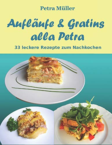 Aufläufe & Gratins alla Petra: 33 leckere Rezepte zum Nachkochen (Petras Kochbücher, Band 11)