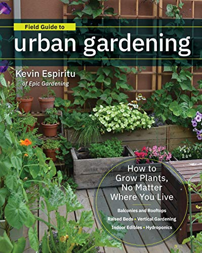 Field Guide to Urban Gardening: How to Grow Plants, No Matter Where You Live: Raised Beds - Vertical Gardening - Indoor