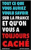 Tout ce que vous auriez voulu savoir sur la France et qu'on vous a toujours caché (French Edition)