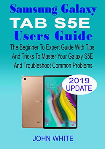 SAMSUNG GALAXY TAB S5E USERS GUIDE: The Beginner to Expert Guide with Tips & Tricks to Master Your Galaxy Tab S5E and Troubleshoot Common Problems (English Edition)