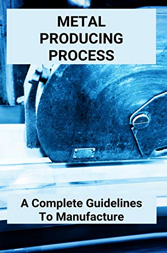 Metal Producing Process: A Complete Guidelines To Manufacture: Advanced Metal Casting Ppt (English Edition)