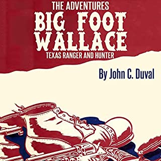 The Adventures of Big-Foot Wallace: The Texas Ranger and Hunter                   By:                                                                                                                                 John C. Duval                               Narrated by:                                                                                                                                 Derek Robinson                      Length: 6 hrs and 5 mins     Not rated yet     Overall 0.0