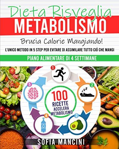 Dieta Risveglia Metabolismo: Brucia Calorie Mangiando! L'Unico Metodo in 5 Step per Evitare di Assimilare Tutto Ciò che Mangi. 100 Ricette Accelera Metabolismo + Piano Alimentare di 4 Settimane