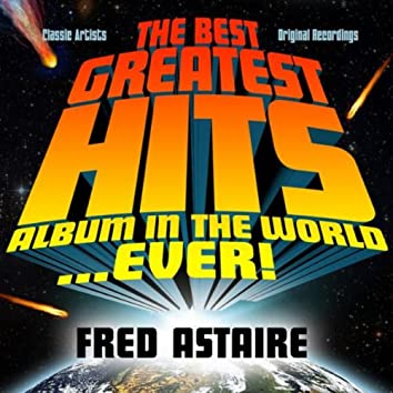 The Best Greatest Hits Album In The World...Ever! Presents: Fred Astaire