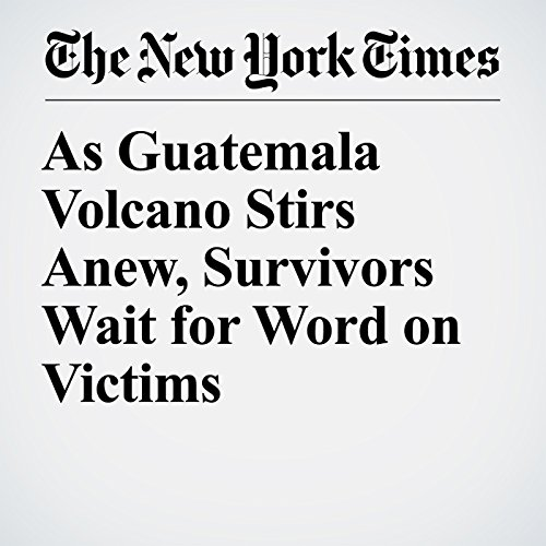 As Guatemala Volcano Stirs Anew, Survivors Wait for Word on Victims copertina