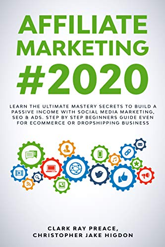AFFILIATE MARKETING #2020: Learn The Ultimate Mastery Secrets To Build a Passive Income With Social Media Marketing, SEO & Ads. Step by Step Beginners ... Even For eCommerce or Dropshipping Business