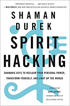 Spirit Hacking: Shamanic Keys to Reclaim Your Personal Power, Transform Yourself, and Light Up the World by [Shaman Durek, Dave Asprey]