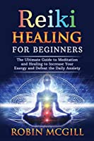 Reiki Healing for Beginners: The Ultimate Guide to Meditation and Healing to Increase Your Energy and Defeat the Daily Anxiety