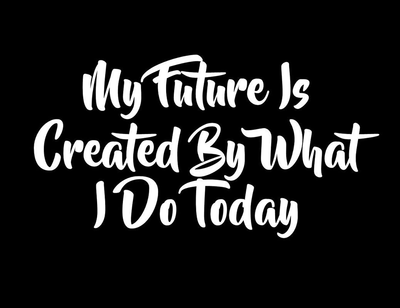My Future is Created by What I Do Today CCI Decal Vinyl Sticker|Cars Trucks Vans Walls Laptop| White|5.0 x 3.0 in|CCI2268