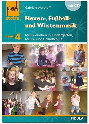 Hexen-, Fußball- und Wüstenmusik: Musik erleben in Kindergarten, Musik- und Grundschule - musikpraxis extra Band 4