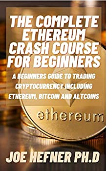 THE COMPLETE ETHEREUM CRASH COURSE FOR BEGINNERS  A Beginners Guide To Trading Cryptocurrency Including Ethereum Bitcoin And Altcoins