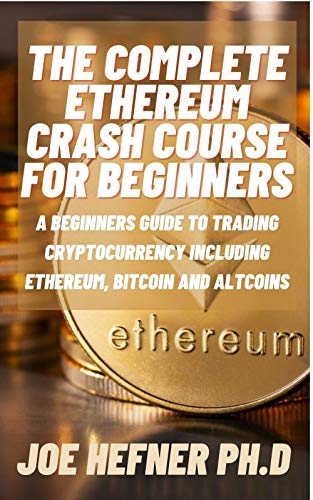 THE COMPLETE ETHEREUM CRASH COURSE FOR BEGINNERS: A Beginners Guide To Trading Cryptocurrency Including Ethereum, Bitcoin And Altcoins (English Edition)