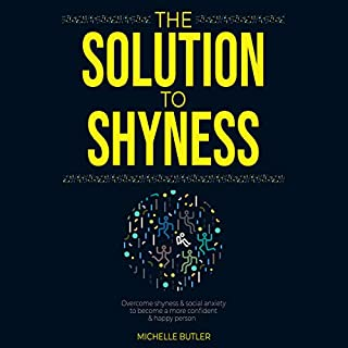 The Solution to Shyness: Overcome Shyness & Social Anxiety to Become a More Confident & Happy Person                   By:                                                                                                                                 Michelle Butler                               Narrated by:                                                                                                                                 Cate Thomas                      Length: 3 hrs     37 ratings     Overall 4.8