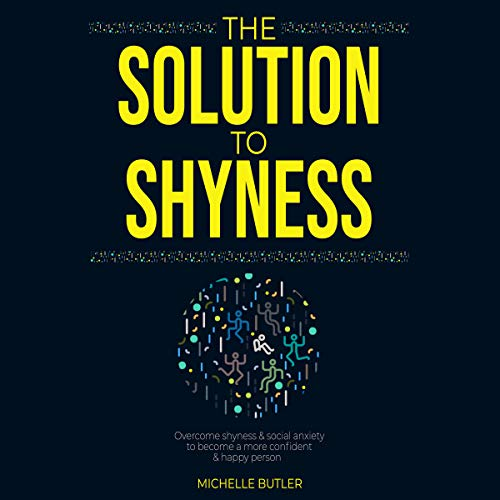 The Solution to Shyness: Overcome Shyness & Social Anxiety to Become a More Confident & Happy Person cover art