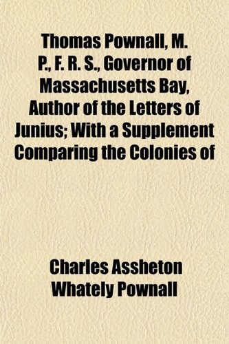 Thomas Pownall, M. P., F. R. S., Governor of Massachusetts Bay, Author of the Letters of Junius; With a Supplement Comparing the Colonies of