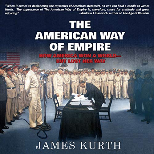 The American Way of Empire: How America Won a World-but Lost Her Way Audiobook By James Kurth cover art
