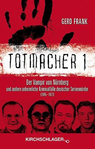 Totmacher 1: Der Vampir von Nürnberg und andere unheimliche Kriminalfälle deutscher Serienmörder (1945–1977) (Totmacher / unheimliche Kriminalfälle)