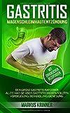 Gastritis Magenschleimhautentzündung: Der große Gastritis Ratgeber - Alles was Sie über Gastritis wissen sollten. Vorbeugung, Behandlung, Genesung. Mit zahlreichen Rezeptideen